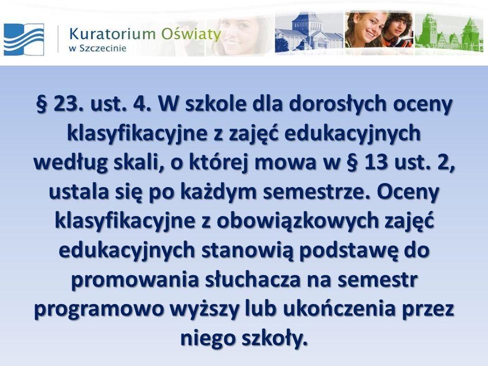 § 23. ust. 4. W szkole dla dorosłych oceny klasyfikacyjne z zajęć edukacyjnych według skali, o której mowa w § 13 ust. 2, ustala się po każdym semestr