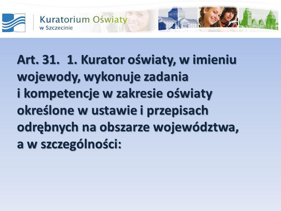 Art. 31. 1. Kurator oświaty, w imieniu wojewody, wykonuje zadania i kompetencje w zakresie oświaty określone w ustawie i przepisach odrębnych na obsza