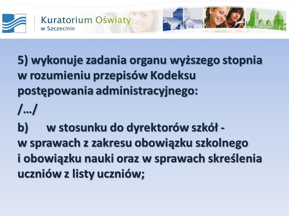 5) wykonuje zadania organu wyższego stopnia w rozumieniu przepisów Kodeksu postępowania administracyjnego: /…/ b)w stosunku do dyrektorów szkół - w sp