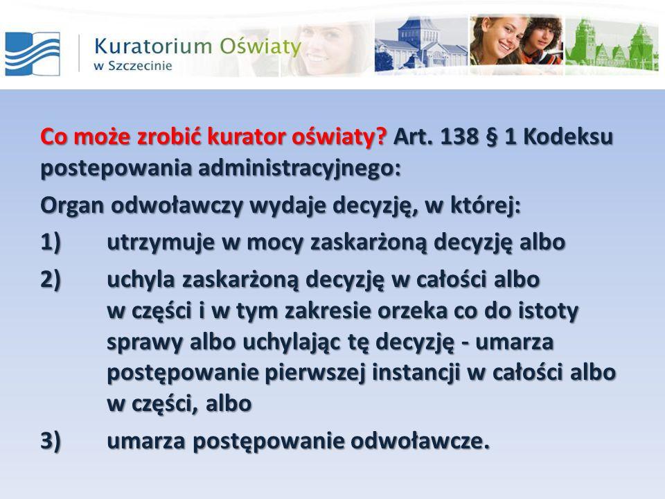 Co może zrobić kurator oświaty? Art. 138 § 1 Kodeksu postepowania administracyjnego: Organ odwoławczy wydaje decyzję, w której: 1)utrzymuje w mocy zas