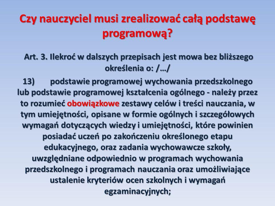 Czy nauczyciel musi zrealizować całą podstawę programową? Art. 3. Ilekroć w dalszych przepisach jest mowa bez bliższego określenia o: /…/ Art. 3. Ilek