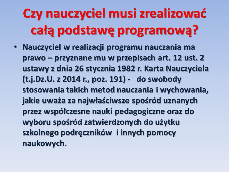 Czy nauczyciel musi zrealizować całą podstawę programową? Nauczyciel w realizacji programu nauczania ma prawo – przyznane mu w przepisach art. 12 ust.