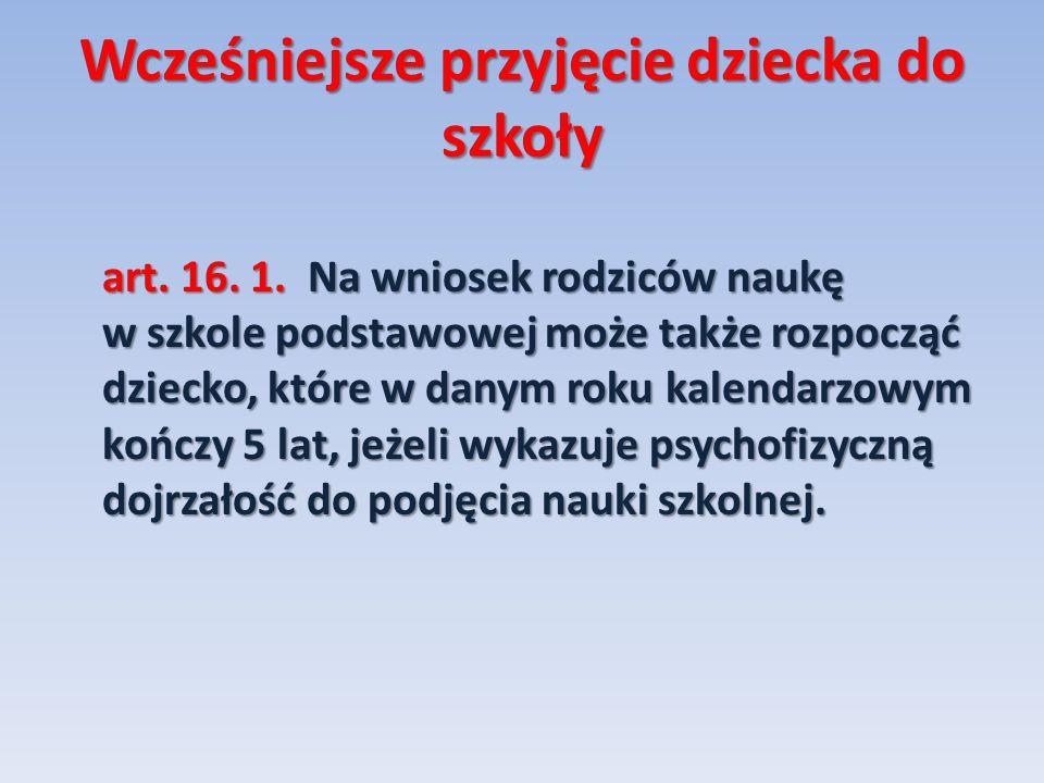 Wcześniejsze przyjęcie dziecka do szkoły art. 16. 1. Na wniosek rodziców naukę w szkole podstawowej może także rozpocząć dziecko, które w danym roku k