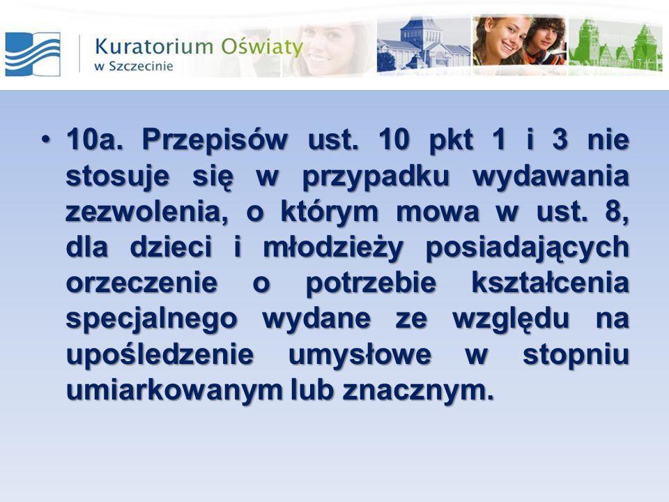10a. Przepisów ust. 10 pkt 1 i 3 nie stosuje się w przypadku wydawania zezwolenia, o którym mowa w ust. 8, dla dzieci i młodzieży posiadających orzecz