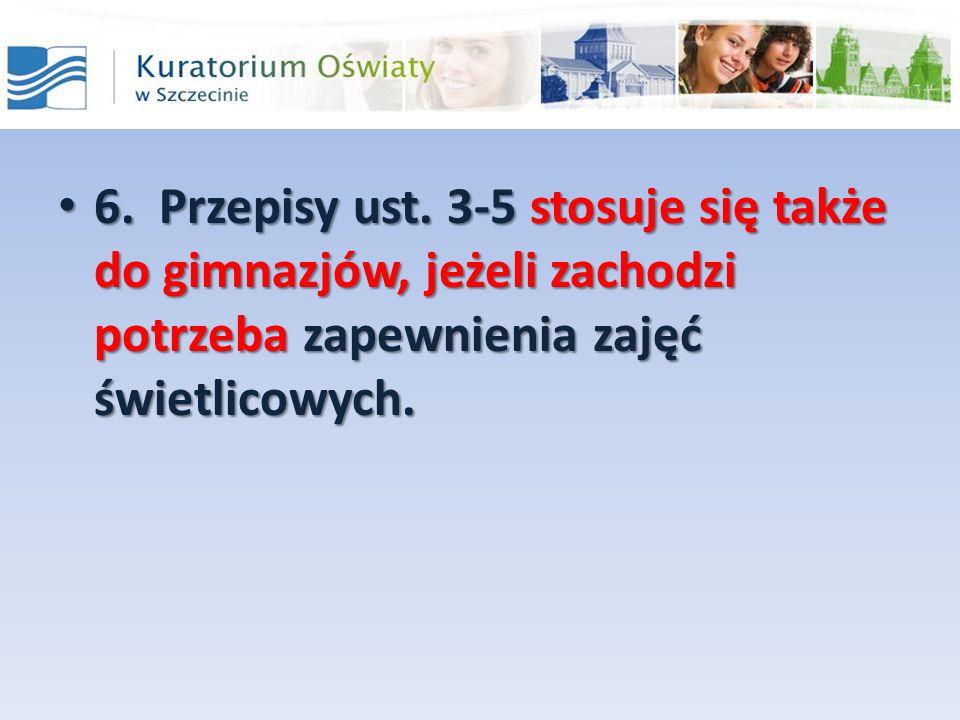 6. Przepisy ust. 3-5 stosuje się także do gimnazjów, jeżeli zachodzi potrzeba zapewnienia zajęć świetlicowych. 6. Przepisy ust. 3-5 stosuje się także