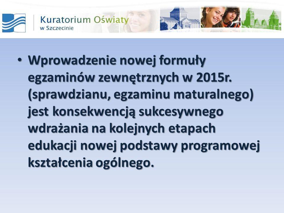 Wprowadzenie nowej formuły egzaminów zewnętrznych w 2015r. (sprawdzianu, egzaminu maturalnego) jest konsekwencją sukcesywnego wdrażania na kolejnych e