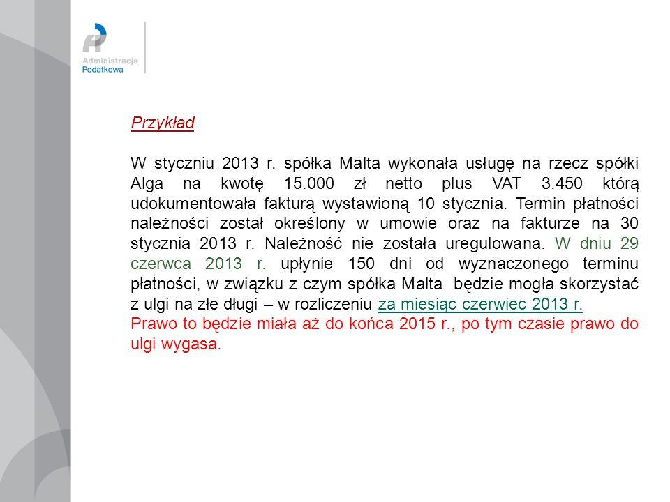 Przykład W styczniu 2013 r. spółka Malta wykonała usługę na rzecz spółki Alga na kwotę 15.000 zł netto plus VAT 3.450 którą udokumentowała fakturą wys