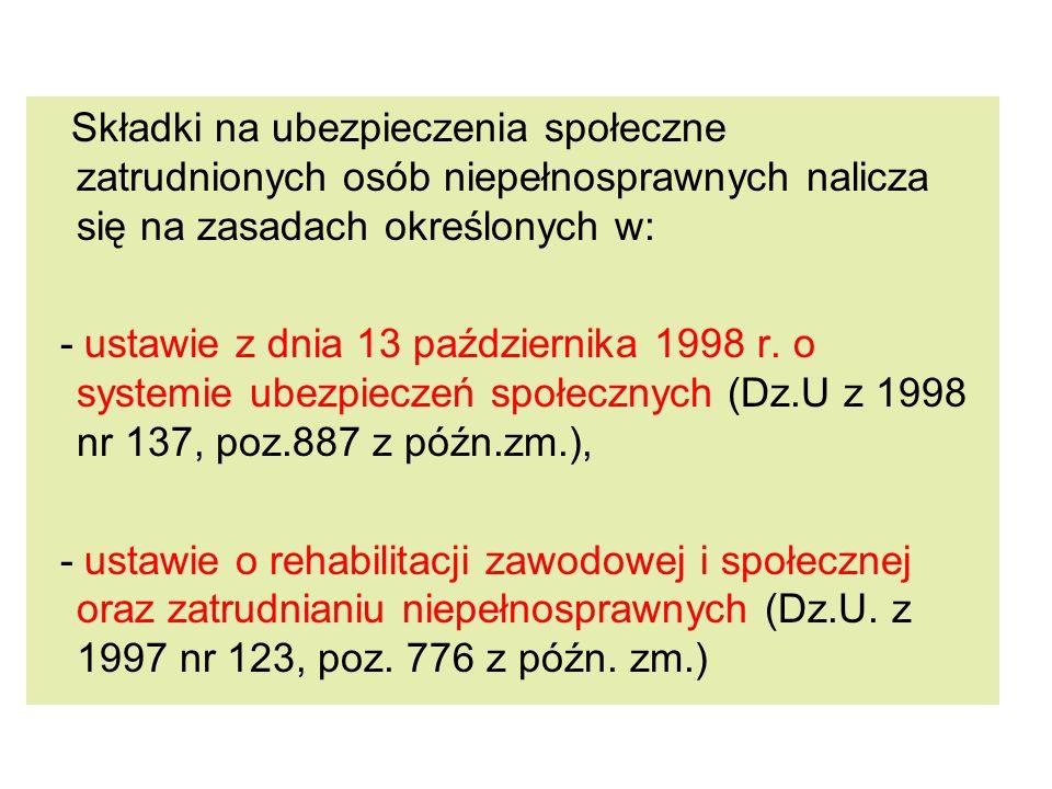 Składki na ubezpieczenia społeczne zatrudnionych osób niepełnosprawnych nalicza się na zasadach określonych w: - ustawie z dnia 13 października 1998 r.