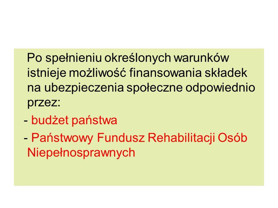 Po spełnieniu określonych warunków istnieje możliwość finansowania składek na ubezpieczenia społeczne odpowiednio przez: - budżet państwa - Państwowy Fundusz Rehabilitacji Osób Niepełnosprawnych