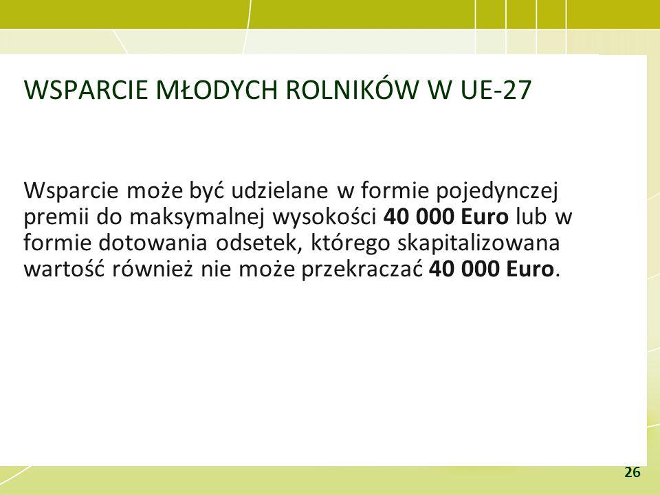 WSPARCIE MŁODYCH ROLNIKÓW W UE-27 Wsparcie może być udzielane w formie pojedynczej premii do maksymalnej wysokości 40 000 Euro lub w formie dotowania