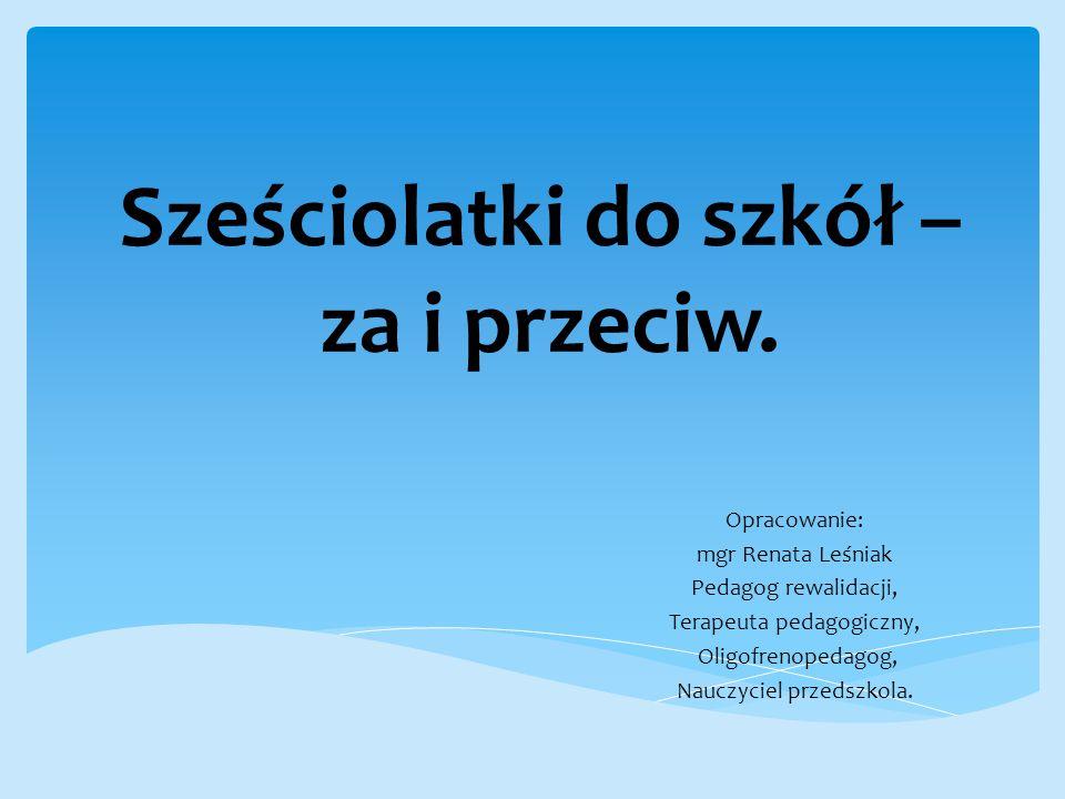 Sześciolatki do szkół – za i przeciw. Opracowanie: mgr Renata Leśniak Pedagog rewalidacji, Terapeuta pedagogiczny, Oligofrenopedagog, Nauczyciel przed