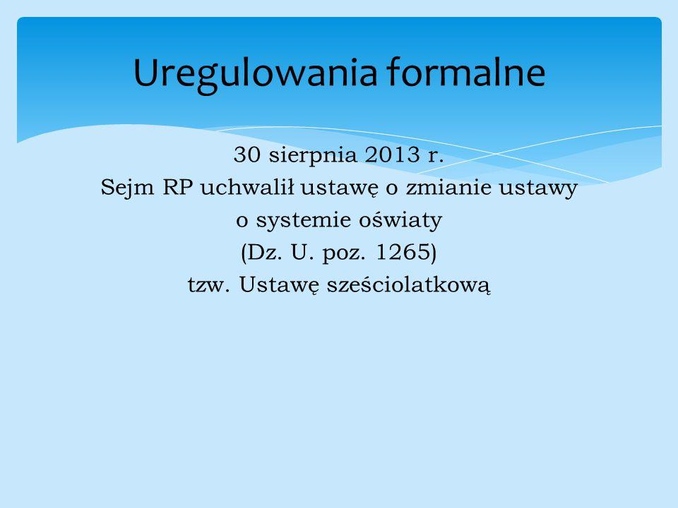 30 sierpnia 2013 r. Sejm RP uchwalił ustawę o zmianie ustawy o systemie oświaty (Dz. U. poz. 1265) tzw. Ustawę sześciolatkową Uregulowania formalne