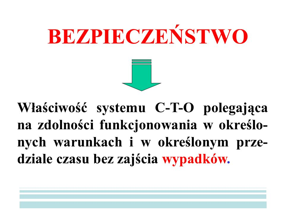 BEZPIECZEŃSTWO Właściwość systemu C-T-O polegająca na zdolności funkcjonowania w określo- nych warunkach i w określonym prze- dziale czasu bez zajścia wypadków.