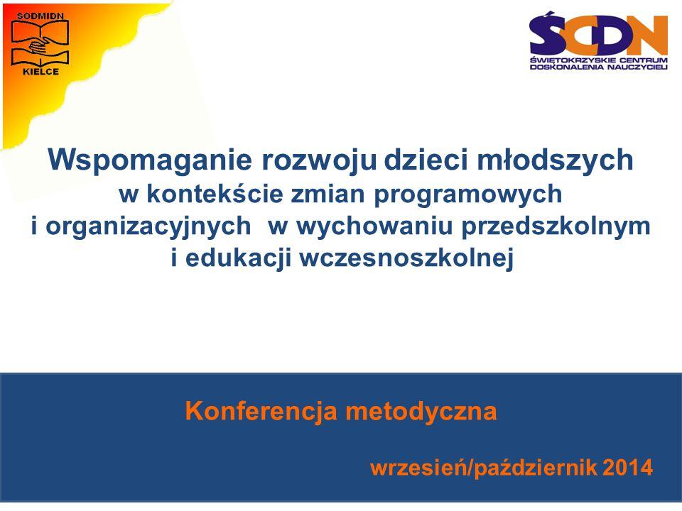 Konferencja metodyczna wrzesień/październik 2014 Wspomaganie rozwoju dzieci młodszych w kontekście zmian programowych i organizacyjnych w wychowaniu przedszkolnym i edukacji wczesnoszkolnej
