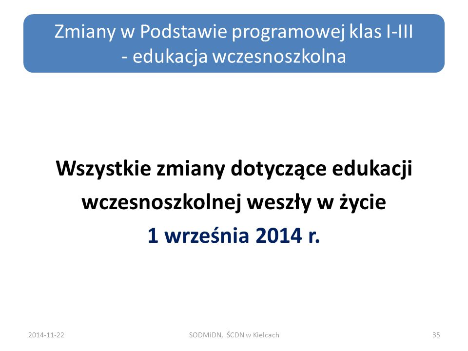 Wszystkie zmiany dotyczące edukacji wczesnoszkolnej weszły w życie 1 września 2014 r. 2014-11-22SODMiDN, ŚCDN w Kielcach35 Zmiany w Podstawie programo