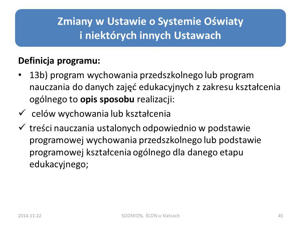 Definicja programu: 13b) program wychowania przedszkolnego lub program nauczania do danych zajęć edukacyjnych z zakresu kształcenia ogólnego to opis sposobu realizacji: celów wychowania lub kształcenia treści nauczania ustalonych odpowiednio w podstawie programowej wychowania przedszkolnego lub podstawie programowej kształcenia ogólnego dla danego etapu edukacyjnego; 2014-11-22SODMiDN, ŚCDN w Kielcach45 Zmiany w Ustawie o Systemie Oświaty i niektórych innych Ustawach