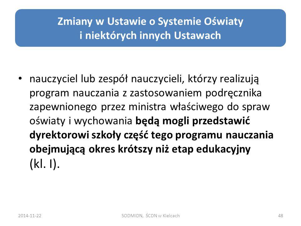 2014-11-22SODMiDN, ŚCDN w Kielcach48 Zmiany w Ustawie o Systemie Oświaty i niektórych innych Ustawach nauczyciel lub zespół nauczycieli, którzy realizują program nauczania z zastosowaniem podręcznika zapewnionego przez ministra właściwego do spraw oświaty i wychowania będą mogli przedstawić dyrektorowi szkoły część tego programu nauczania obejmującą okres krótszy niż etap edukacyjny (kl.