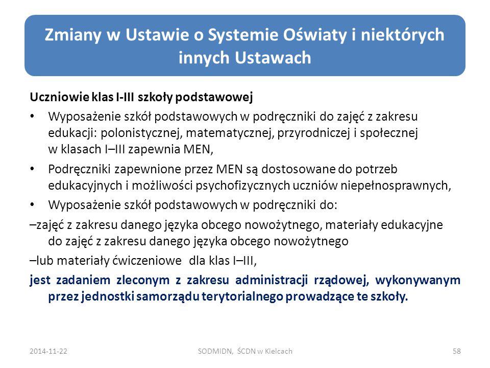 2014-11-22SODMiDN, ŚCDN w Kielcach58 Zmiany w Ustawie o Systemie Oświaty i niektórych innych Ustawach Uczniowie klas I-III szkoły podstawowej Wyposażenie szkół podstawowych w podręczniki do zajęć z zakresu edukacji: polonistycznej, matematycznej, przyrodniczej i społecznej w klasach I–III zapewnia MEN, Podręczniki zapewnione przez MEN są dostosowane do potrzeb edukacyjnych i możliwości psychofizycznych uczniów niepełnosprawnych, Wyposażenie szkół podstawowych w podręczniki do: –zajęć z zakresu danego języka obcego nowożytnego, materiały edukacyjne do zajęć z zakresu danego języka obcego nowożytnego –lub materiały ćwiczeniowe dla klas I–III, jest zadaniem zleconym z zakresu administracji rządowej, wykonywanym przez jednostki samorządu terytorialnego prowadzące te szkoły.