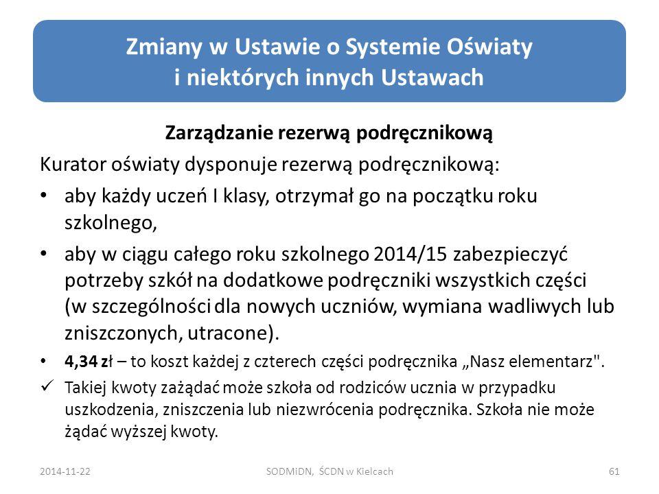 2014-11-22SODMiDN, ŚCDN w Kielcach61 Zmiany w Ustawie o Systemie Oświaty i niektórych innych Ustawach Zarządzanie rezerwą podręcznikową Kurator oświaty dysponuje rezerwą podręcznikową: aby każdy uczeń I klasy, otrzymał go na początku roku szkolnego, aby w ciągu całego roku szkolnego 2014/15 zabezpieczyć potrzeby szkół na dodatkowe podręczniki wszystkich części (w szczególności dla nowych uczniów, wymiana wadliwych lub zniszczonych, utracone).