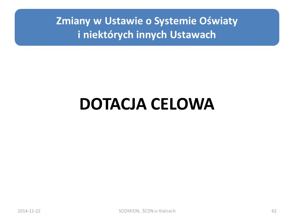 2014-11-22SODMiDN, ŚCDN w Kielcach62 Zmiany w Ustawie o Systemie Oświaty i niektórych innych Ustawach DOTACJA CELOWA