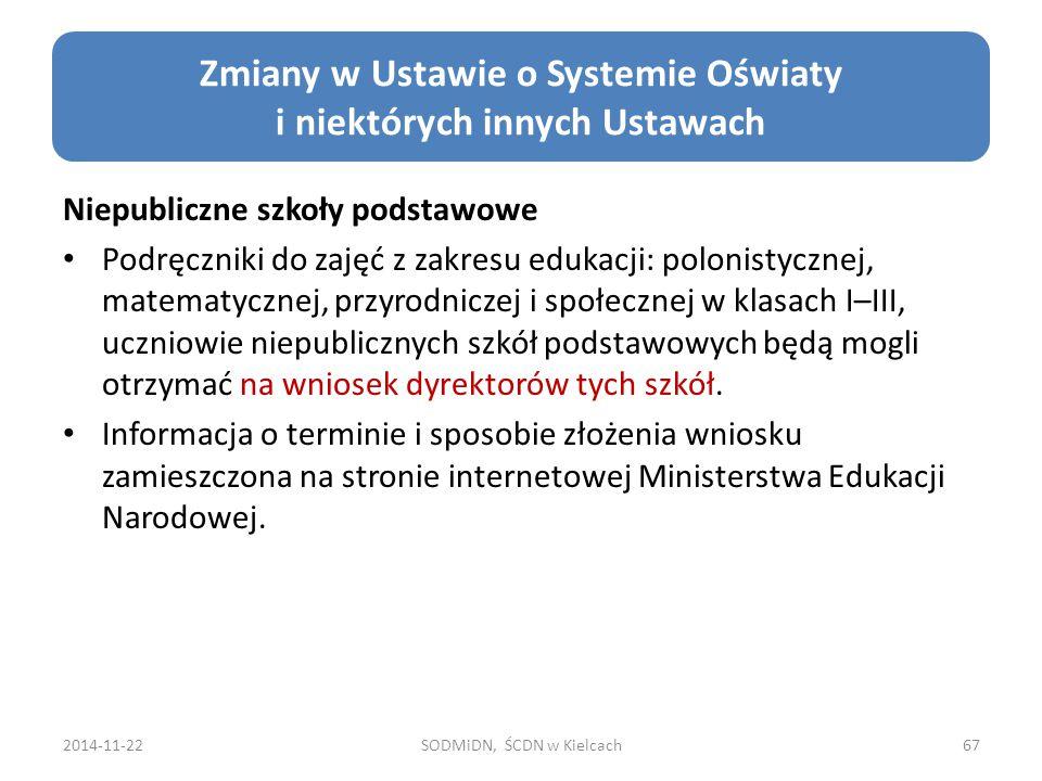 2014-11-22SODMiDN, ŚCDN w Kielcach67 Zmiany w Ustawie o Systemie Oświaty i niektórych innych Ustawach Niepubliczne szkoły podstawowe Podręczniki do zajęć z zakresu edukacji: polonistycznej, matematycznej, przyrodniczej i społecznej w klasach I–III, uczniowie niepublicznych szkół podstawowych będą mogli otrzymać na wniosek dyrektorów tych szkół.