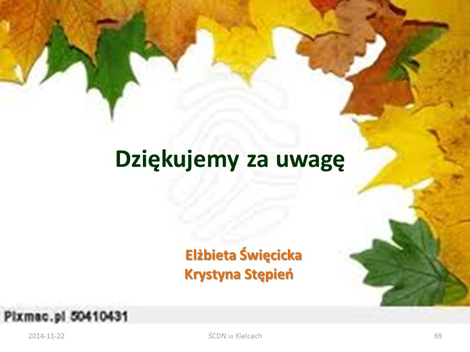 Elżbieta Święcicka Krystyna Stępień Elżbieta Święcicka Krystyna Stępień Dziękujemy za uwagę 2014-11-22ŚCDN w Kielcach69