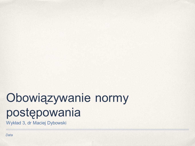 Data Obowiązywanie normy postępowania Wykład 3, dr Maciej Dybowski