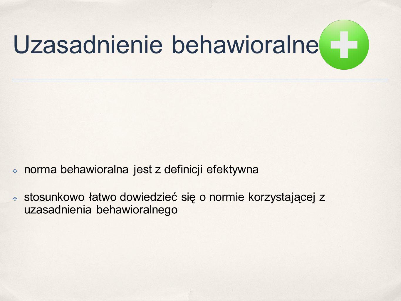 Uzasadnienie behawioralne ✤ norma behawioralna jest z definicji efektywna ✤ stosunkowo łatwo dowiedzieć się o normie korzystającej z uzasadnienia beha