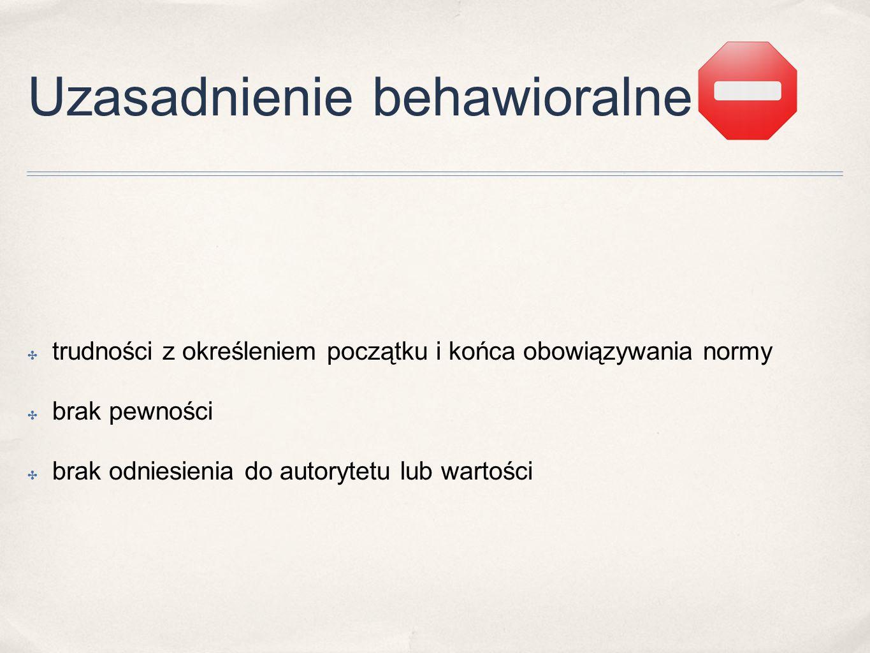Uzasadnienie behawioralne ✤ trudności z określeniem początku i końca obowiązywania normy ✤ brak pewności ✤ brak odniesienia do autorytetu lub wartości