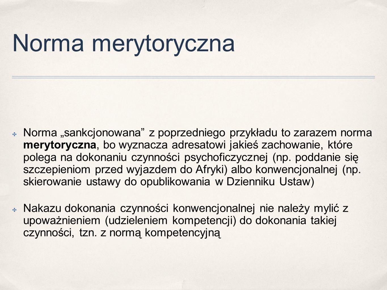 """Norma merytoryczna ✤ Norma """"sankcjonowana"""" z poprzedniego przykładu to zarazem norma merytoryczna, bo wyznacza adresatowi jakieś zachowanie, które pol"""