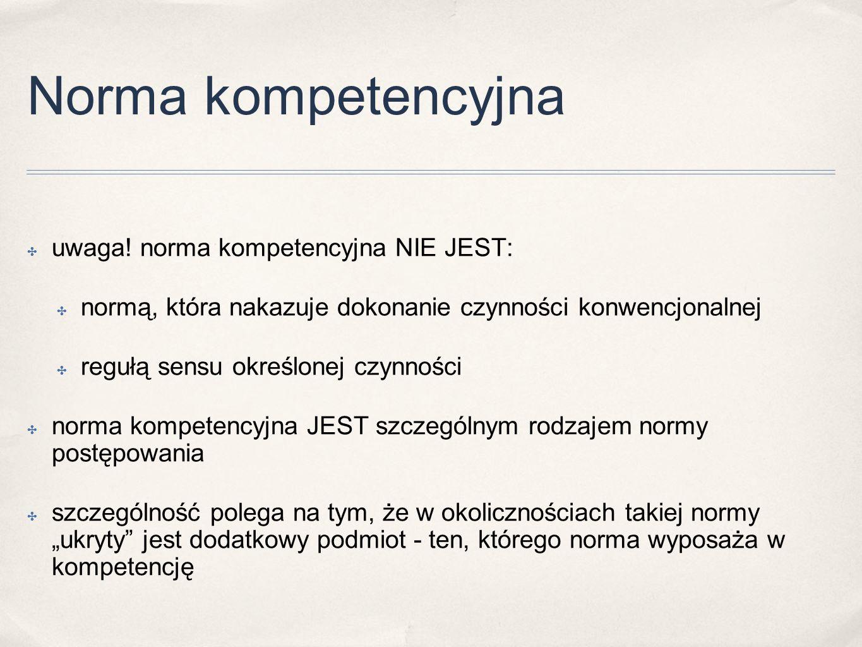 Norma kompetencyjna ✤ uwaga! norma kompetencyjna NIE JEST: ✤ normą, która nakazuje dokonanie czynności konwencjonalnej ✤ regułą sensu określonej czynn