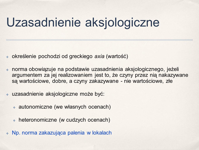 Uzasadnienie aksjologiczne ✤ określenie pochodzi od greckiego axia (wartość) ✤ norma obowiązuje na podstawie uzasadnienia aksjologicznego, jeżeli argu