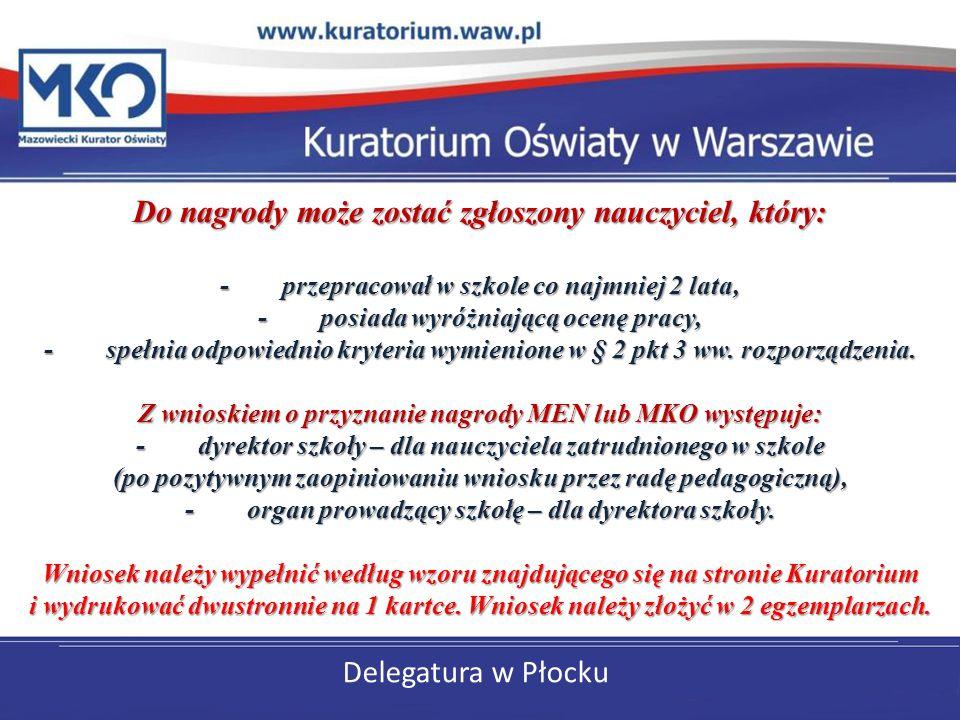 Delegatura w Płocku Do nagrody może zostać zgłoszony nauczyciel, który: - przepracował w szkole co najmniej 2 lata, - posiada wyróżniającą ocenę pracy