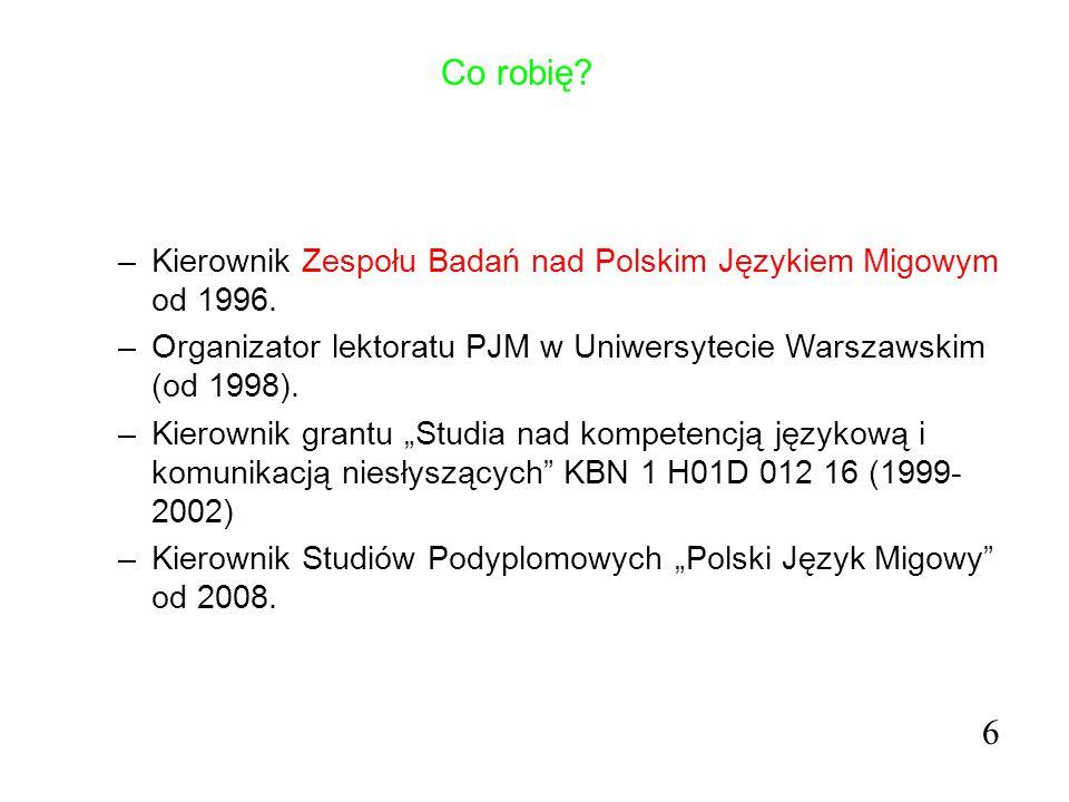 Co robię? –Kierownik Zespołu Badań nad Polskim Językiem Migowym od 1996. –Organizator lektoratu PJM w Uniwersytecie Warszawskim (od 1998). –Kierownik
