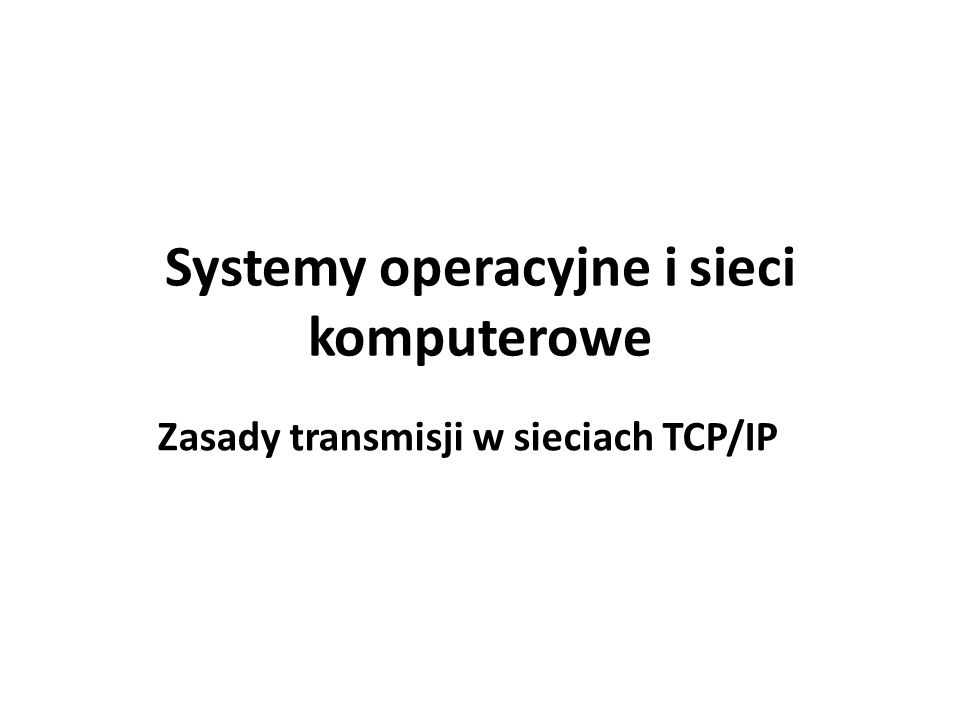 Systemy operacyjne i sieci komputerowe Zasady transmisji w sieciach TCP/IP