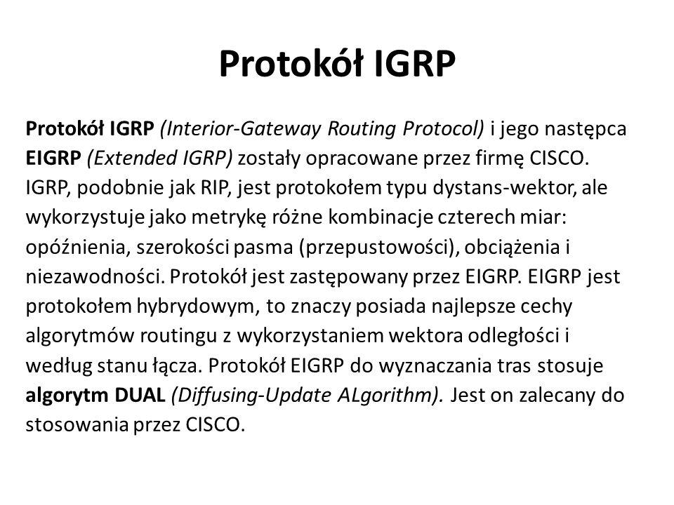 Protokół IGRP Protokół IGRP (Interior-Gateway Routing Protocol) i jego następca EIGRP (Extended IGRP) zostały opracowane przez firmę CISCO. IGRP, podo