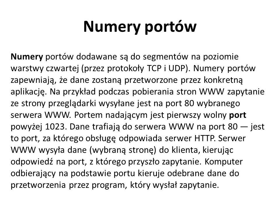 Numery portów Numery portów dodawane są do segmentów na poziomie warstwy czwartej (przez protokoły TCP i UDP). Numery portów zapewniają, że dane zosta