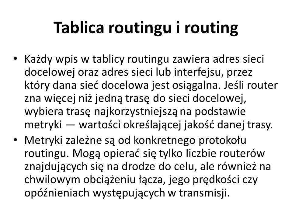 Tablica routingu i routing Każdy wpis w tablicy routingu zawiera adres sieci docelowej oraz adres sieci lub interfejsu, przez który dana sieć docelowa