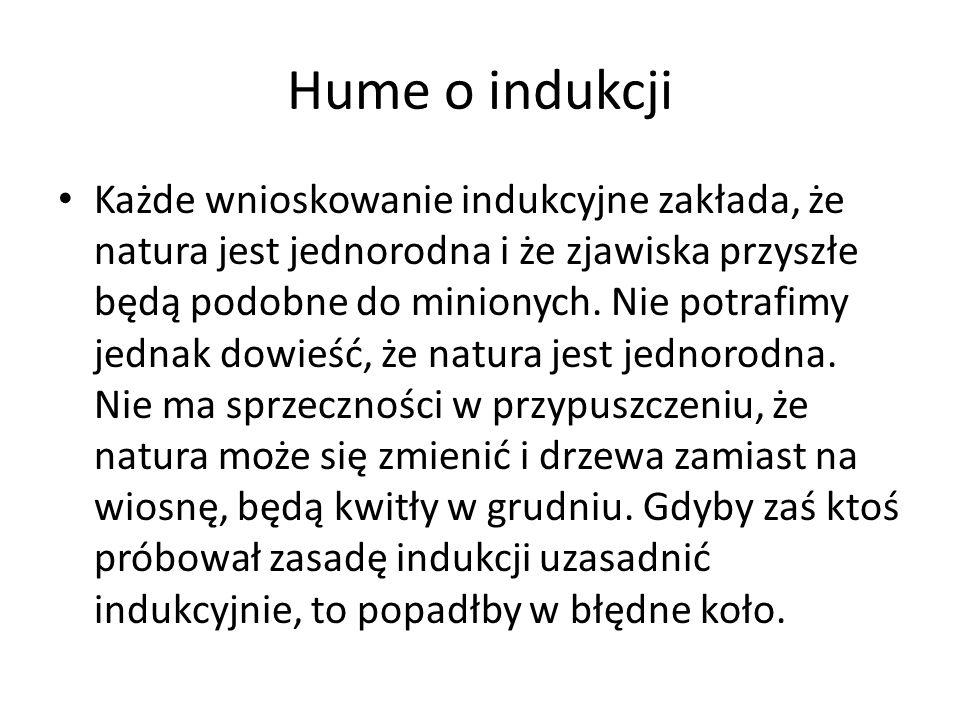 Hume o indukcji Każde wnioskowanie indukcyjne zakłada, że natura jest jednorodna i że zjawiska przyszłe będą podobne do minionych. Nie potrafimy jedna