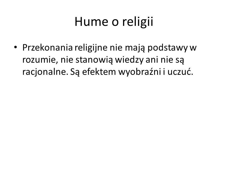 Hume o religii Przekonania religijne nie mają podstawy w rozumie, nie stanowią wiedzy ani nie są racjonalne. Są efektem wyobraźni i uczuć.