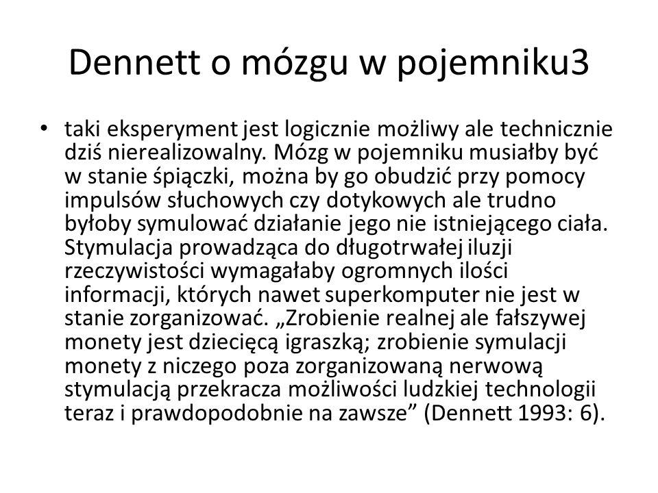 Dennett o mózgu w pojemniku3 taki eksperyment jest logicznie możliwy ale technicznie dziś nierealizowalny. Mózg w pojemniku musiałby być w stanie śpią