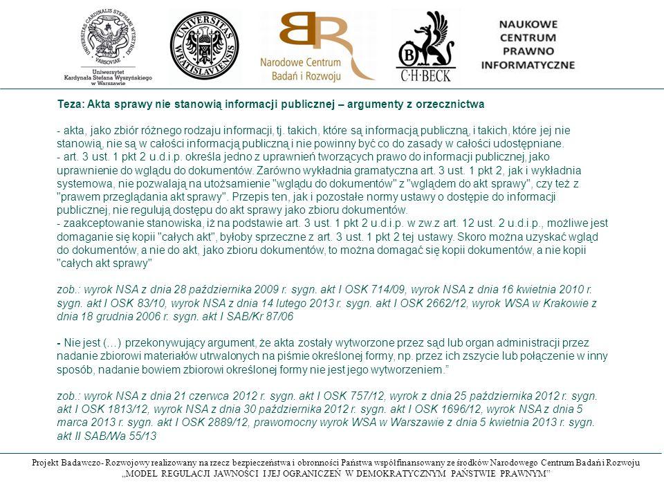 """Projekt Badawczo- Rozwojowy realizowany na rzecz bezpieczeństwa i obronności Państwa współfinansowany ze środków Narodowego Centrum Badań i Rozwoju """"MODEL REGULACJI JAWNOŚCI I JEJ OGRANICZEŃ W DEMOKRATYCZNYM PAŃSTWIE PRAWNYM Teza: Akta sprawy nie stanowią informacji publicznej – argumenty z orzecznictwa - akta, jako zbiór różnego rodzaju informacji, tj."""