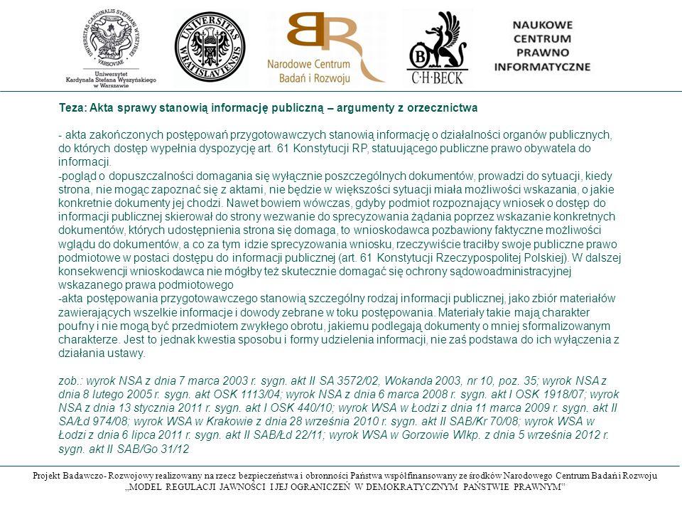 """Projekt Badawczo- Rozwojowy realizowany na rzecz bezpieczeństwa i obronności Państwa współfinansowany ze środków Narodowego Centrum Badań i Rozwoju """"MODEL REGULACJI JAWNOŚCI I JEJ OGRANICZEŃ W DEMOKRATYCZNYM PAŃSTWIE PRAWNYM Teza: Akta sprawy stanowią informację publiczną – argumenty z orzecznictwa - akta zakończonych postępowań przygotowawczych stanowią informację o działalności organów publicznych, do których dostęp wypełnia dyspozycję art."""