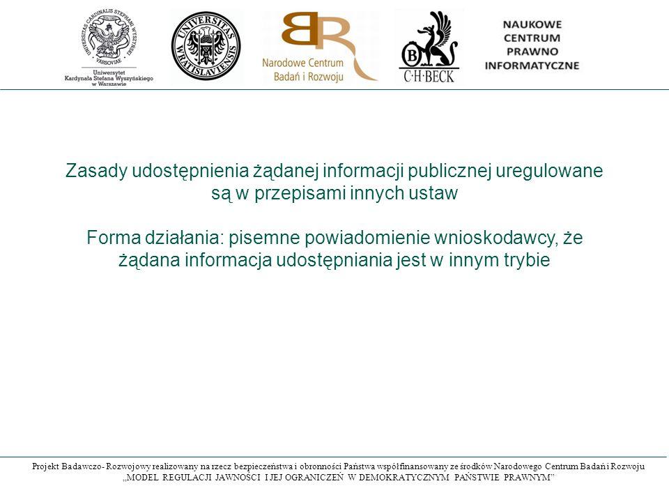"""Projekt Badawczo- Rozwojowy realizowany na rzecz bezpieczeństwa i obronności Państwa współfinansowany ze środków Narodowego Centrum Badań i Rozwoju """"MODEL REGULACJI JAWNOŚCI I JEJ OGRANICZEŃ W DEMOKRATYCZNYM PAŃSTWIE PRAWNYM Zasady udostępnienia żądanej informacji publicznej uregulowane są w przepisami innych ustaw Forma działania: pisemne powiadomienie wnioskodawcy, że żądana informacja udostępniania jest w innym trybie"""