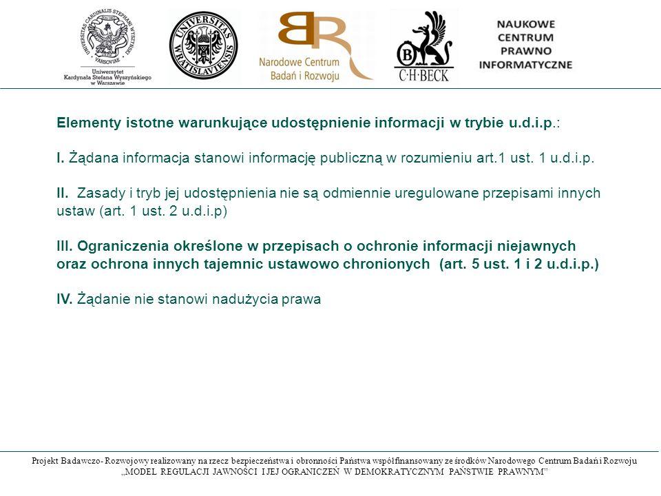 """Projekt Badawczo- Rozwojowy realizowany na rzecz bezpieczeństwa i obronności Państwa współfinansowany ze środków Narodowego Centrum Badań i Rozwoju """"MODEL REGULACJI JAWNOŚCI I JEJ OGRANICZEŃ W DEMOKRATYCZNYM PAŃSTWIE PRAWNYM Elementy istotne warunkujące udostępnienie informacji w trybie u.d.i.p.: I."""
