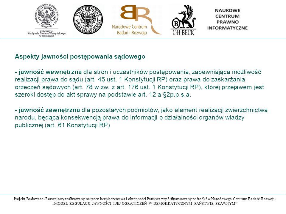 """Projekt Badawczo- Rozwojowy realizowany na rzecz bezpieczeństwa i obronności Państwa współfinansowany ze środków Narodowego Centrum Badań i Rozwoju """"MODEL REGULACJI JAWNOŚCI I JEJ OGRANICZEŃ W DEMOKRATYCZNYM PAŃSTWIE PRAWNYM Aspekty jawności postępowania sądowego - jawność wewnętrzna dla stron i uczestników postępowania, zapewniająca możliwość realizacji prawa do sądu (art."""