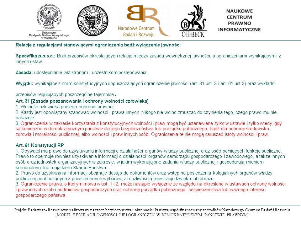 """Projekt Badawczo- Rozwojowy realizowany na rzecz bezpieczeństwa i obronności Państwa współfinansowany ze środków Narodowego Centrum Badań i Rozwoju """"MODEL REGULACJI JAWNOŚCI I JEJ OGRANICZEŃ W DEMOKRATYCZNYM PAŃSTWIE PRAWNYM Relacje z regulacjami stanowiącymi ograniczenia bądź wyłączenie jawności Specyfika p.p.s.a.: Brak przepisów określających relacje między zasadą wewnętrznej jawności, a ograniczeniami wynikającymi z innych ustaw Zasada: udostępnianie akt stronom i uczestnikom postępowania Wyjątki: wynikające z norm konstytucyjnych dopuszczających ograniczenie jawności (art."""