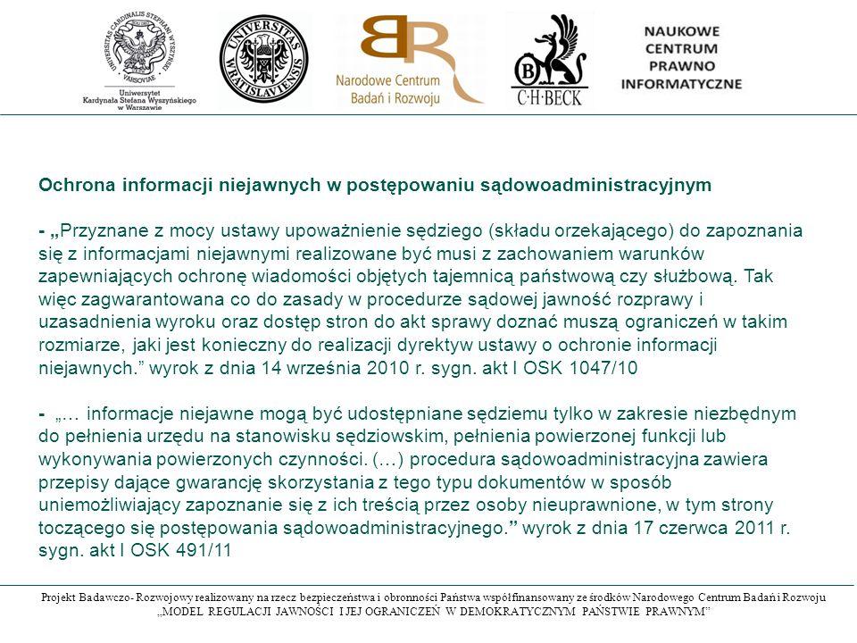 """Projekt Badawczo- Rozwojowy realizowany na rzecz bezpieczeństwa i obronności Państwa współfinansowany ze środków Narodowego Centrum Badań i Rozwoju """"MODEL REGULACJI JAWNOŚCI I JEJ OGRANICZEŃ W DEMOKRATYCZNYM PAŃSTWIE PRAWNYM Ochrona informacji niejawnych w postępowaniu sądowoadministracyjnym - """"Przyznane z mocy ustawy upoważnienie sędziego (składu orzekającego) do zapoznania się z informacjami niejawnymi realizowane być musi z zachowaniem warunków zapewniających ochronę wiadomości objętych tajemnicą państwową czy służbową."""