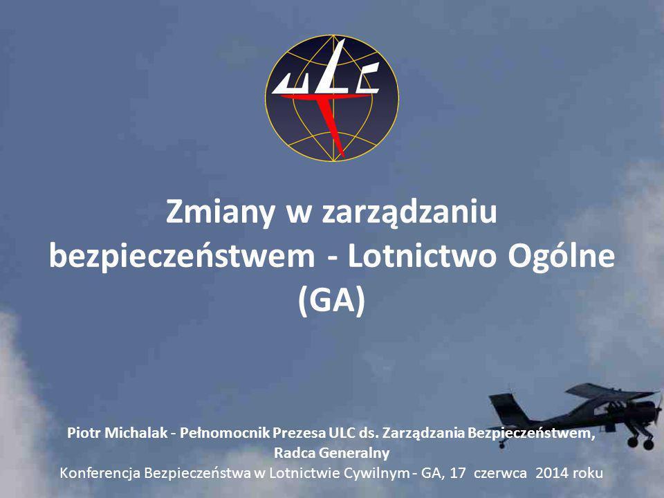 Zmiany w zarządzaniu bezpieczeństwem - Lotnictwo Ogólne (GA) Piotr Michalak - Pełnomocnik Prezesa ULC ds. Zarządzania Bezpieczeństwem, Radca Generalny