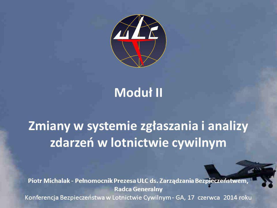 Moduł II Zmiany w systemie zgłaszania i analizy zdarzeń w lotnictwie cywilnym Piotr Michalak - Pełnomocnik Prezesa ULC ds. Zarządzania Bezpieczeństwem